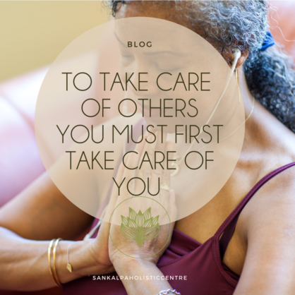 TO TAKE CARE OF OTHERS, YOU MUST FIRST TAKE CARE OF YOURSELF
